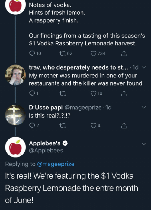 Applebee's: Notes of vodka.  Hints of fresh lemon.  A raspberry finish.  Our findings from a tasting of this season's  $1 Vodka Raspberry Lemonade harvest.  10  LI62  734  trav, who desperately needs to st... 1d  My mother was murdered in one of your  restaurants and the killer was never found  10  D'Usse papi @mageeprize 1d  Is this real?!?!!?  2  4  Applebee's  @Applebees  Replying to @mageeprize  It's real! We're featuring the $1 Vodka  Raspberry Lemonade the entre month  of June!