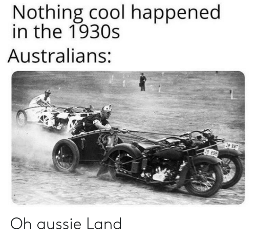 Aussie: Nothing cool happened  in the 1930s  Australians: Oh aussie Land