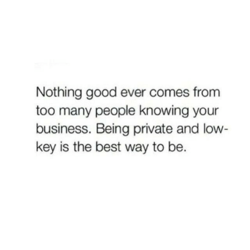 Low Key, Best, and Business: Nothing good ever comes from  too many people knowing your  business. Being private and low  key is the best way to be.