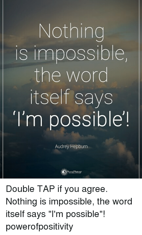 "Audrey Hepburn: Nothing  is impossible  the word  itself says  I'm possible!  Audrey Hepburn Double TAP if you agree. Nothing is impossible, the word itself says ""I'm possible""! powerofpositivity"
