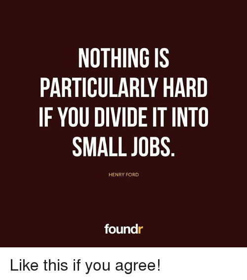 Henry Ford: NOTHING IS  PARTICULARLY HARD  IF YOU DIVIDE IT INTO  SMALL JOBS  HENRY FORD  foundr Like this if you agree!