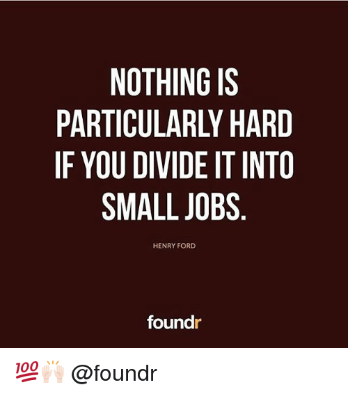 Henry Ford: NOTHING IS  PARTICULARLY HARD  IF YOU DIVIDE IT INTO  SMALL JOBS  HENRY FORD  foundr 💯🙌🏻 @foundr