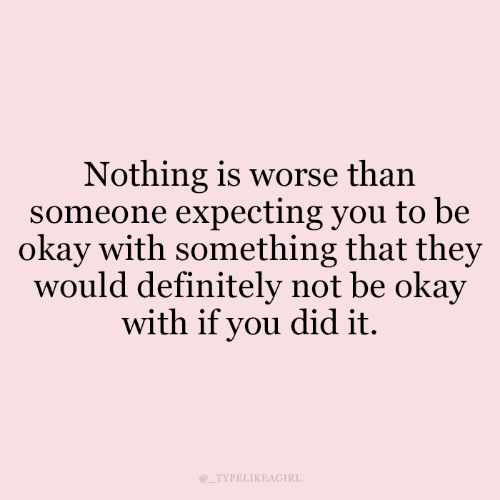 Definitely, Okay, and Did: Nothing is worse than  someone expecting you to be  okay with something that they  would definitely not be okay  with if you did it.  TYPELIKEAGIRL