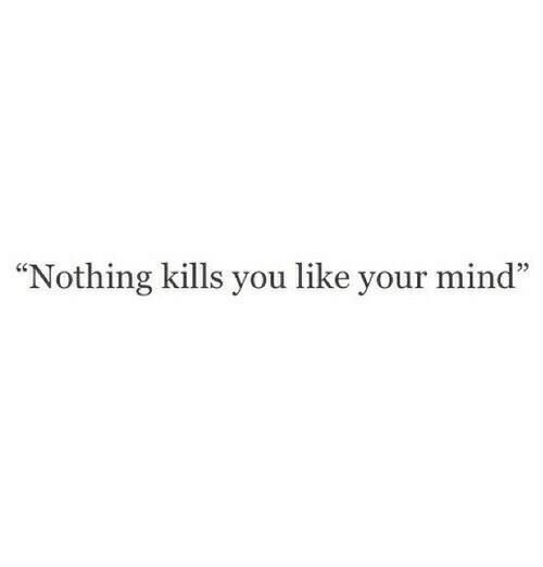 """Mind, You, and Like: Nothing kills you like your mind"""""""