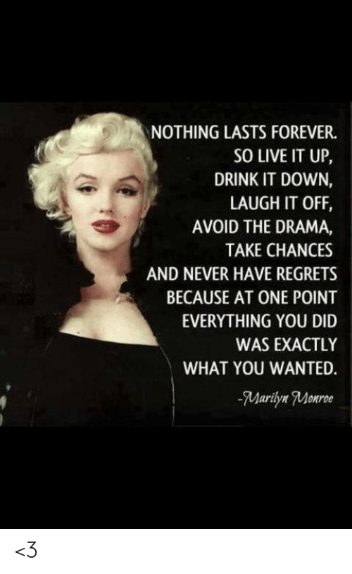 Memes, Forever, and Live: NOTHING LASTS FOREVER.  SO LIVE IT UP,  DRINK IT DOWN,  LAUGH IT OFF  AVOID THE DRAMA,  TAKE CHANCES  AND NEVER HAVE REGRETS  BECAUSE AT ONE POINT  EVERYTHING YOU DID  WAS EXACTLY  WHAT YOU WANTED.  Marilyn Monroe <3