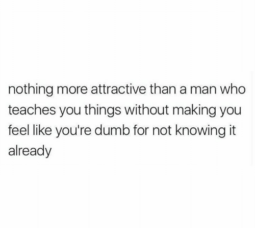 Dumb, Relationships, and Who: nothing more attractive than a man who  teaches you things without making you  feel like you're dumb for not knowing it  already