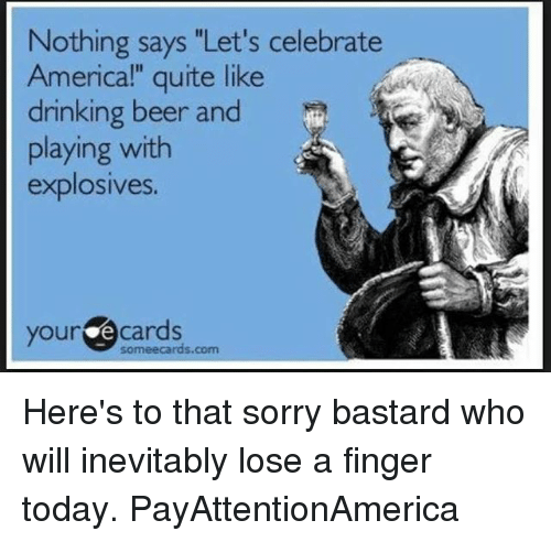 """Your E Cards: Nothing says """"Let's celebrate  Americal"""" quite like  drinking beer and  playing with  explosives.  your e cards  someecards.com Here's to that sorry bastard who will inevitably lose a finger today. PayAttentionAmerica"""