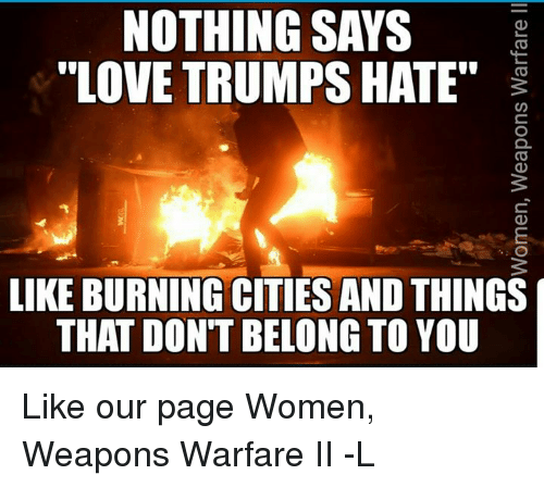 "Love Trumps Hate: NOTHING SAYS  LOVE TRUMPS HATE""  LIKE BURNING CITIES AND THINGS  THAT DONT BELONG TO YOU  ll aequeM suodeaM""uauuOMCI  