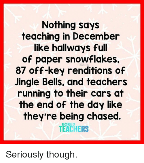 bells: Nothing says  teaching in December  like hallways full  of paper snowflakes.  87 off-key renditions of  Jingle Bells, and teachers  running to their cars at  the end of the day like  they're being chased  TEACHERS  TEACHERS Seriously though.