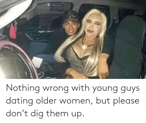 nothing: Nothing wrong with young guys dating older women, but please don't dig them up.