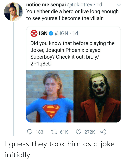 Joker, Guess, and Live: notice me senpai @tokiotrev 1d  You either die a hero or live long enough  to see yourself become the villain  IGN  @IGN 1d  Did you know that before playing the  Joker, Joaquin Phoenix played  Superboy? Check it out: bit.ly/  2P1q8eU  183  161K  272K I guess they took him as a joke initially