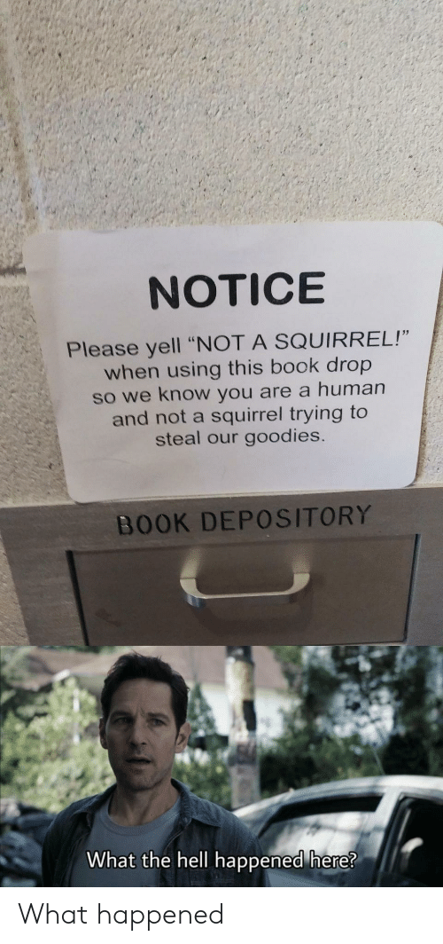 "Book, Squirrel, and Hell: NOTICE  Please yell ""NOT A SQUIRREL!""  when using this book drop  so we know you are a human  and not a squirrel trying to  steal our goodies.  BOOK DEPOSITORY  What the hell happened here? What happened"