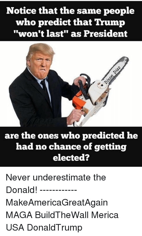 """The Donald: Notice that the same people  who predict that Trump  """"won't last"""" as President  are the ones who predicted he  had no chance of getting  elected? Never underestimate the Donald! ------------ MakeAmericaGreatAgain MAGA BuildTheWall Merica USA DonaldTrump"""