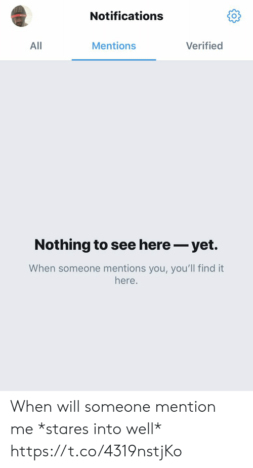 Mentions: Notifications  Mentions  Verified  All  Nothing to see here- yet.  When someone mentions you, you'll find it  here. When will someone mention me *stares into well* https://t.co/4319nstjKo
