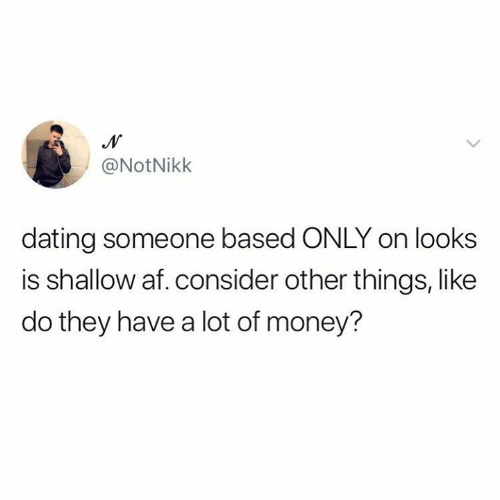 shallow: @NotNikk  dating someone based ONLY on looks  is shallow af. consider other things, like  do they have a lot of money?