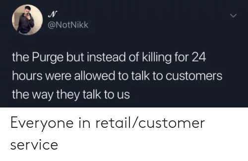 The Purge, Retail, and Service: @NotNikk  the Purge but instead of killing for 24  hours were allowed to talk to customers  the way they talk to us Everyone in retail/customer service