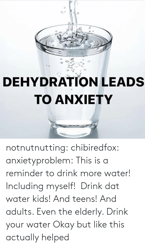 Tumblr, Blog, and Kids: notnutnutting: chibiredfox:  anxietyproblem: This is a reminder to drink more water! Including myself!    Drink dat water kids! And teens! And adults. Even the elderly.       Drink your water    Okay but like this actually helped