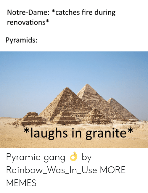 Dank, Fire, and Memes: Notre-Dame: *catches fire during  renovations*  Pyramids:  laughs in granite* Pyramid gang 👌 by Rainbow_Was_In_Use MORE MEMES