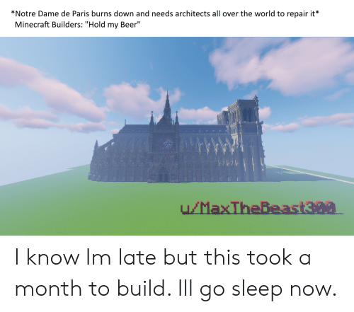 """Beer, Minecraft, and Notre Dame: *Notre Dame de Paris burns down and needs architects all over the world to repair it*  Minecraft Builders: """"Hold my Beer"""" I know Im late but this took a month to build. Ill go sleep now."""