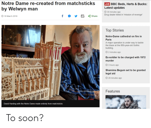 Shamima Begum: Notre Dame re-created from matchsticks VE BBC Beds. Herts & Bucks:  by Welwyn man  Latest updates  30 minutes ago  Drug dealer killed in mission of revenge.  18 March 2019  くShare  Top Stories  Notre-Dame cathedral on fire in  Paris  A major operation is under way to tackle  the blaze at the 850-year-old Gothic  building  2 minutes ago  Ex-soldier to be charged with 1972  murder  3 hours ago  Shamima Begum set to be granted  legal aid  O 29 minutes ago  Features  David Harding with the Notre Dame made entirely from matchsticks To soon?