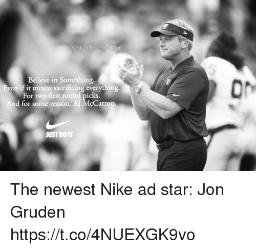 Jon Gruden: @NOTSportsCenter  Believe in Something.  ven if it means sacrificing everything  For two first round picks  d for some reason, AJ McCarron  JUSTDOIT The newest Nike ad star: Jon Gruden https://t.co/4NUEXGK9vo
