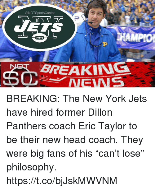 """Head, New York, and New York Jets: @NOTSportsCenter  BREAKING  NEWS BREAKING: The New York Jets have hired former Dillon Panthers coach Eric Taylor to be their new head coach. They were big fans of his """"can't lose"""" philosophy. https://t.co/bjJskMWVNM"""