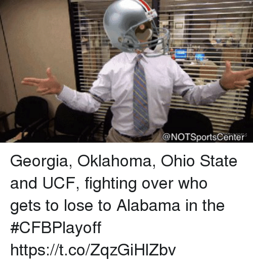 Oklahoma: @NOTSportsCenter Georgia, Oklahoma, Ohio State and UCF, fighting over who gets to lose to Alabama in the #CFBPlayoff https://t.co/ZqzGiHlZbv