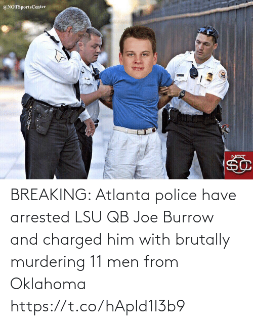 Atlanta: @NOTSportsCenter  LON BREAKING: Atlanta police have arrested LSU QB Joe Burrow and charged him with brutally murdering 11 men from Oklahoma https://t.co/hApId1I3b9