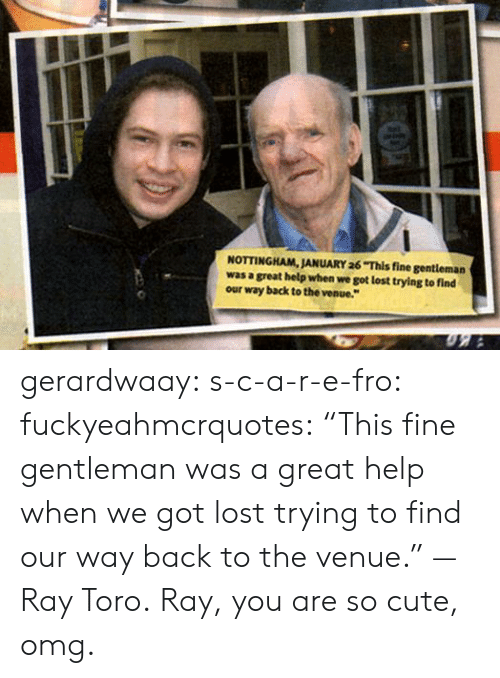 "venue: NOTTINGHAM, JANUARY 26 This fine gentleman  was a great help when we got lost trying to find  our way back to the venue. gerardwaay:  s-c-a-r-e-fro:  fuckyeahmcrquotes:  ""This fine gentleman was a great help when we got lost trying to find our way back to the venue."" — Ray Toro.  Ray, you are so cute, omg."