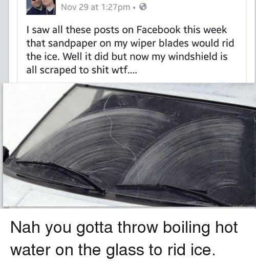 On The Glass: Nov 29 at 1:27pm.  8  I saw all these posts on Facebook this week  that sandpaper on my wiper blades would rid  the ice. Well it did but now my windshield is  all scraped to shit wtf... Nah you gotta throw boiling hot water on the glass to rid ice.