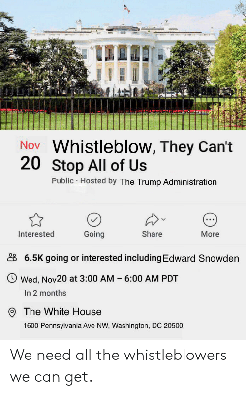 Funny, White House, and House: Nov Whistleblow, They Can't  20 Stop All of Us  Public Hosted by The Trump Administration  Interested  Going  Share  More  6.5K going or interested including Edward Snowden  Wed, Nov20 at 3:00 AM 6:00 AM PDT  In 2 months  The White House  1600 Pennsylvania Ave NW, Washington, DC 20500 We need all the whistleblowers we can get.