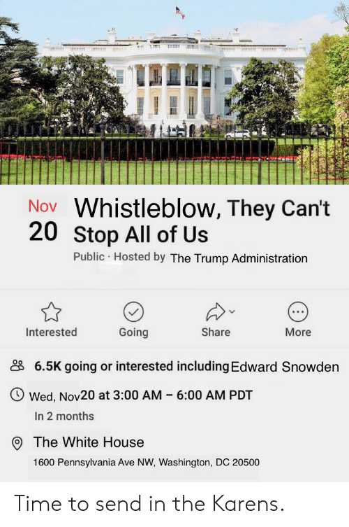 White House, House, and Time: Nov Whistleblow, They Can't  20 Stop All of Us  Public Hosted by The Trump Administration  Interested  Going  Share  More  6.5K going or interested including Edward Snowden  Wed, Nov20 at 3:00 AM 6:00 AM PDT  In 2 months  The White House  1600 Pennsylvania Ave NW, Washington, DC 20500 Time to send in the Karens.