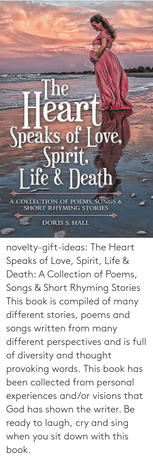 Compiled: novelty-gift-ideas:   The Heart Speaks of Love, Spirit, Life & Death: A Collection of Poems, Songs & Short Rhyming Stories   This book is compiled of many different stories, poems and songs written from many different perspectives and is full of diversity and thought provoking words. This book has been collected from personal experiences and/or visions that God has shown the writer. Be ready to laugh, cry and sing when you sit down with this book.