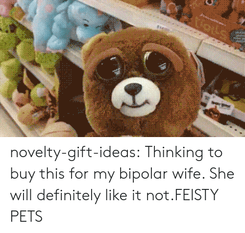 Definitely, Tumblr, and Bipolar: novelty-gift-ideas:  Thinking to buy this for my bipolar wife. She will definitely like it not.FEISTY PETS