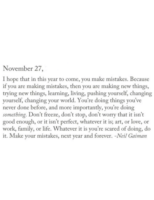 More Importantly: November 27  I hope that in this year to come, you make mistakes. Because  if you are making mistakes, then you are making new things,  trying new things, learning, living, pushing yourself, changing  yourself, changing your world. You're doing things you've  never done before, and more importantly, you're doing  something. Don't freeze, don't stop, don't worry that it isn't  good enough, or it isn't perfect, whatever it is; art, or love, or  work, family, or life. Whatever it is you're scared of doing, do  it. Make your mistakes, next year and forever. -Neil Gaiman