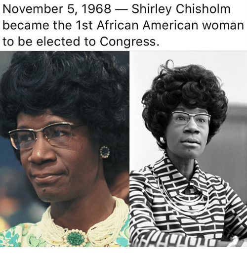 shirley chisholm: November 5, 1968- Shirley Chisholm  became the 1st African American woman  to be elected to Congress