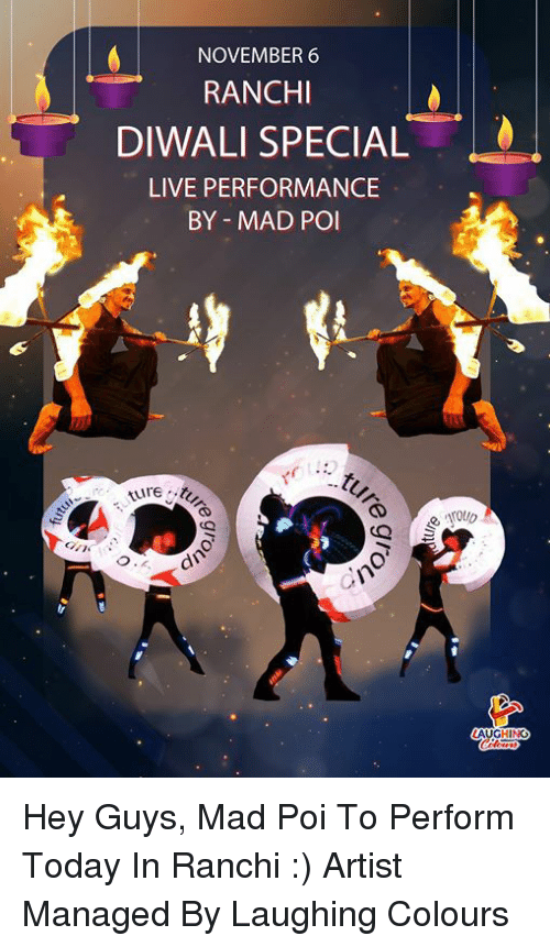 Live, Today, and Mad: NOVEMBER 6  RANCHI  DIWALI SPECIAL  LIVE PERFORMANCE  BY MAD POI Hey Guys,   Mad Poi To Perform  Today In Ranchi :)  Artist Managed By Laughing Colours