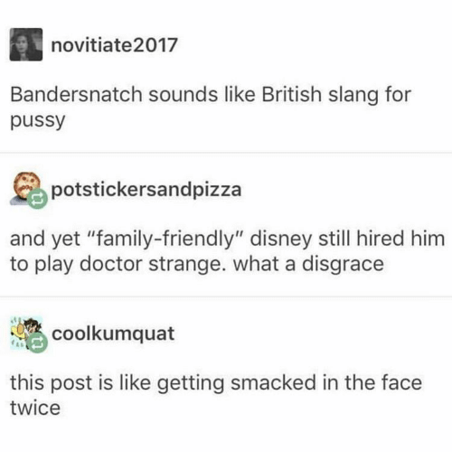 """Disney, Doctor, and Family: novitiate2017  Bandersnatch sounds like British slang for  pussy  potstickersandpizza  and yet """"family-friendly"""" disney still hired him  to play doctor strange. what a disgrace  coolkumquat  this post is like getting smacked in the face  twice"""