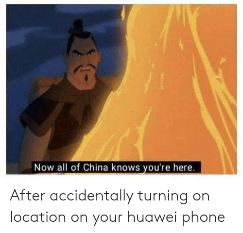 Now All Of China Knows Youre Here: Now all of China knows you're here. After accidentally turning on location on your huawei phone
