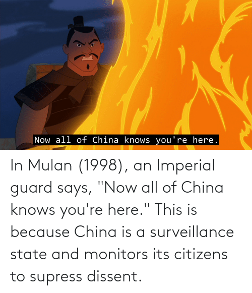 "Now All Of China Knows Youre Here: Now all of China knows you're here. In Mulan (1998), an Imperial guard says, ""Now all of China knows you're here."" This is because China is a surveillance state and monitors its citizens to supress dissent."
