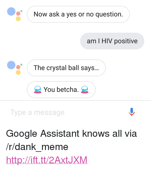 """Hiv Positive: Now ask a yes or no question.  am I HIV positive  The crystal ball says...  You betcha.  Type a message <p>Google Assistant knows all via /r/dank_meme <a href=""""http://ift.tt/2AxtJXM"""">http://ift.tt/2AxtJXM</a></p>"""