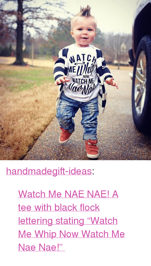 "nae nae: NOW  ATCH M  lae <p><a class=""tumblr_blog"" href=""http://handmadegift-ideas.tumblr.com/post/139076394004"">handmadegift-ideas</a>:</p> <blockquote> <p><a href=""https://www.etsy.com/listing/265033280/two-day-sale-watch-me-whip-shirt-nae-nae"">    Watch Me NAE NAE! A tee with black flock lettering stating ""Watch Me Whip Now Watch Me Nae Nae!""   </a><br/></p> </blockquote>"