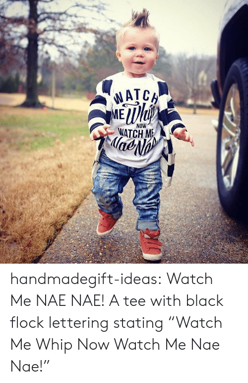 "nae nae: NOW  ATCH M  lae handmadegift-ideas:      Watch Me NAE NAE! A tee with black flock lettering stating ""Watch Me Whip Now Watch Me Nae Nae!"""
