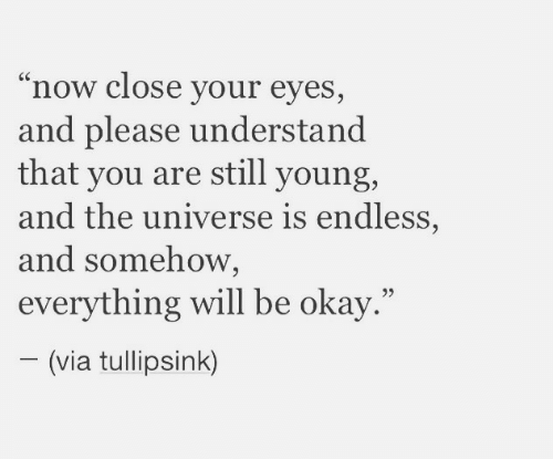 "endless: ""now close your eyes,  and please understand  that you are still young,  and the universe is endless,  and somehow,  everything will be okay.""  (via tullipsink)"