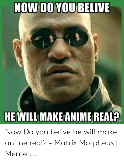 Morpheus Meme: NOW DO YOU BELIVE  HE WILL MAKE ANIME REAL Now Do you belive he will make anime real? - Matrix Morpheus | Meme ...