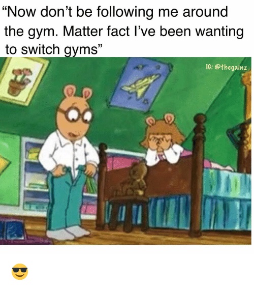 "Gym, Memes, and Been: ""Now don't be following me around  the gym. Matter fact l've been wanting  to switch gvms""  IG: @thegainz 😎"