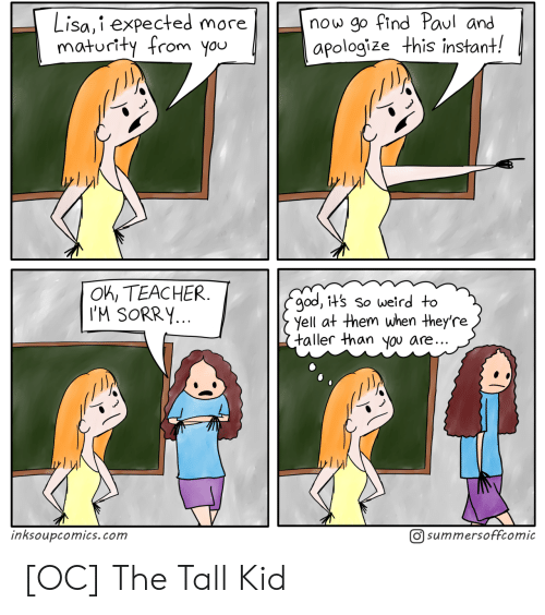 God, Sorry, and Teacher: now go find Paul and  apologize this instant!  Lisa,i expected more  maturity from you  OK, TEACHER  I'M SORRY...  god, it's so weird to  yell at them when they're  taller than you are..  O summersoffcomic  inksoupcomics.com [OC] The Tall Kid