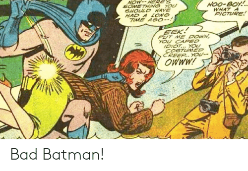 Bad, Batman, and Time: NOW-HERE'S  SOMETHING YOU  SHOULD HAVE  HAD A LONG  TIME AGO-  HOO-BOY!  WHAT A  PICTURE  EEK  PUT ME DOWN  YOU CAPED  IDIOT..YOU  COSTUMED  CREER...YOU  MMMO Bad Batman!