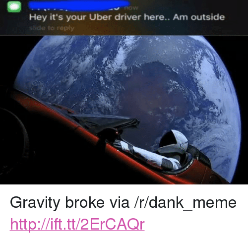 "Am Outside: now  Hey it's your Uber driver here.. Am outside  shide to reply <p>Gravity broke via /r/dank_meme <a href=""http://ift.tt/2ErCAQr"">http://ift.tt/2ErCAQr</a></p>"