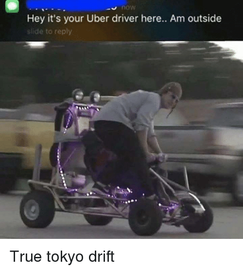 Am Outside: now  Hey it's your Uber driver here.. Am outside  slide to reply <p>True tokyo drift</p>